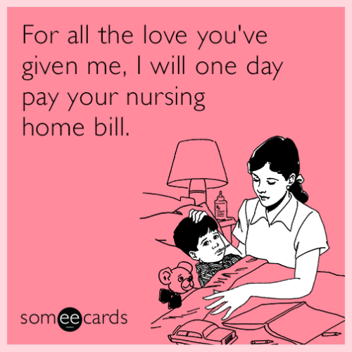 for-all-the-love-you-ve-given-me-i-will-one-day-pay-your-nursing-home-bill-mih
